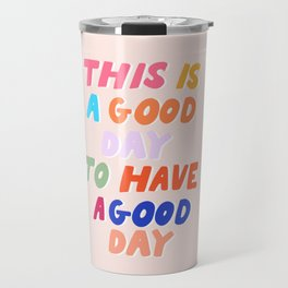 This Is  A Good Day To Have A Good Day Travel Mug