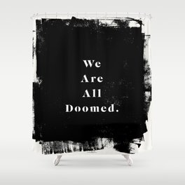 We Are All Doomed Shower Curtain