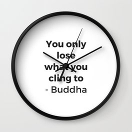 YOU ONLY LOSE WHAT YOU CLING TO - BUDDHA Wall Clock