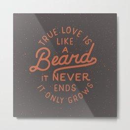 True Love Is Like A Beard It Never Ends It Only Grows Metal Print