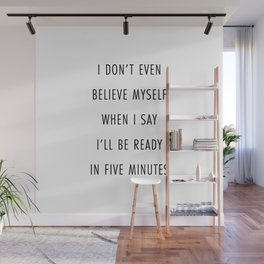 I Don't Even Believe Myself When I Say I'll Be Ready In Five Minutes Wall Mural