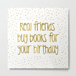 Real friends buy books for your birthday (golden) Metal Print