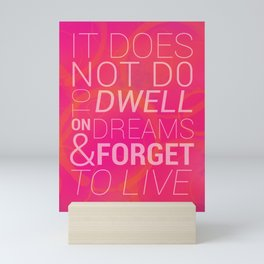 IT DOES NOT DO TO DWELL ON DREAMS AND FORGET TO LIVE Mini Art Print