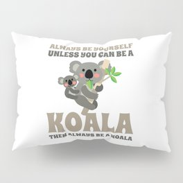 Always Be Yourself Unless You Can Be A Koala Pillow Sham