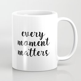 Every Moment Matters, Moment Quote, Every Quote Coffee Mug