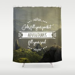 Jobs fill your pocket, adventures fill your soul Shower Curtain