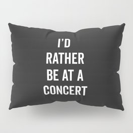 Rather Be At A Concert Music Quote Pillow Sham