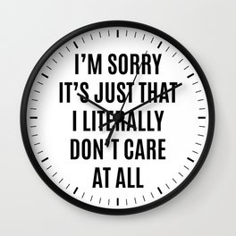 I'M SORRY IT'S JUST THAT I LITERALLY DON'T CARE AT ALL Wall Clock