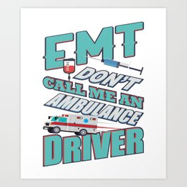 EMT Don t Call Me An Ambulance Driver Art Print