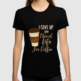 I Gave Up My Eternal Life For Coffee T-shirt