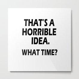 That s A Horrible Idea What Time T-Shirt  Metal Print
