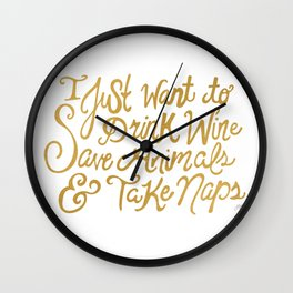 I Just Want to Drink Wine, Save Animals, & Take Naps Wall Clock