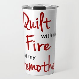 I Quilt with the Fire of my Foremothers Travel Mug