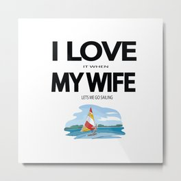 I Love it when my wife lets me go sailing Metal Print