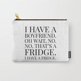 I HAVE A BOYFRIEND. OH WAIT, NO. NO, THAT'S A FRIDGE. I HAVE A FRIDGE. Carry-All Pouch