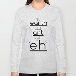 """The Earth Without Art is Just 'Eh"""" Long Sleeve T-shirt"""