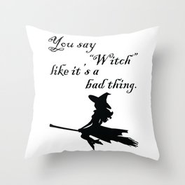 """You say """"Witch"""" like it's a bad thing. Throw Pillow"""