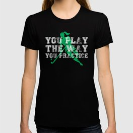 You Play the Way You Practice Field Hockey Player T-shirt