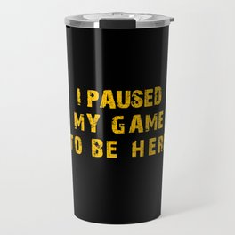 I Paused My Game to Be Here Travel Mug