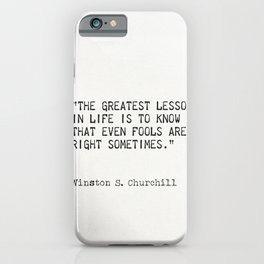 The greatest lesson in life is to know that even fools are right sometimes.  Winston S. Churchill iPhone Case