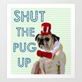Shut The Pug Up Art Print