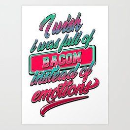 I Wish I Was Full Of Bacon Instead Of Emotions Art Print