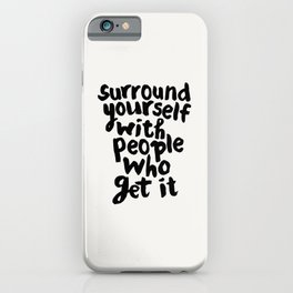 Surround Yourself With People Who Get It motivational typography in black and white home and bedroom iPhone Case