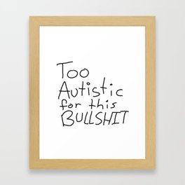 Too Autistic for this Bullsh*t Framed Art Print