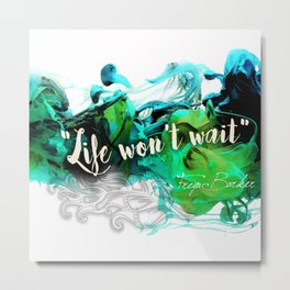 Life Won't Wait Metal Print