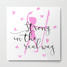 Strong in the Real Way Metal Print