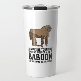 Always Be Yourself Unless You Can Be A Baboon Travel Mug
