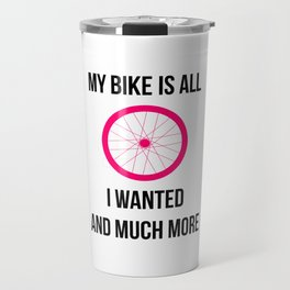 My Bike Is All I Wanted And Much More Wheel Travel Mug