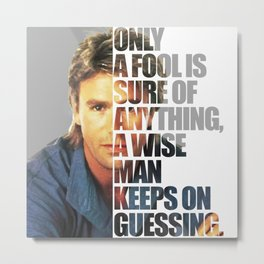 MacGyver said: Only a fool is sure of anything, a wise man keeps on guessing. Metal Print