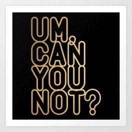 UM, CAN YOU NOT? (gold/black) Art Print