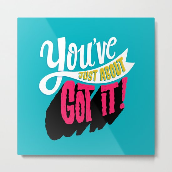 You've Just About Got It! Metal Print