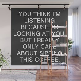 You Think I'm Listening, But I Only Care About This Coffee Wall Mural
