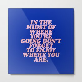 In The Midst Of Where You're Going Don't Forget To Enjoy Where You Are 0027A2 Metal Print