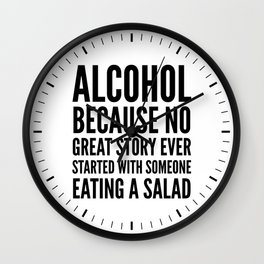 ALCOHOL BECAUSE NO GREAT STORY EVER STARTED WITH SOMEONE EATING A SALAD Wall Clock