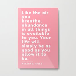 Like the air you breathe, abundance in all things is available to you. Abraham Hicks Metal Print