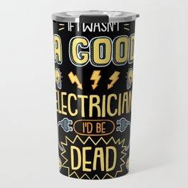 Funny Electrician  I Wasn't A Good Electrician I'd Be Dead tee. Travel Mug