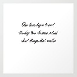 Our lives begin to end the day we become silent about things that matter Art Print