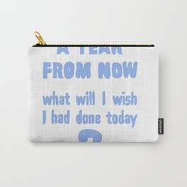 A year from now, what will I wish I had done today? Carry-All Pouch