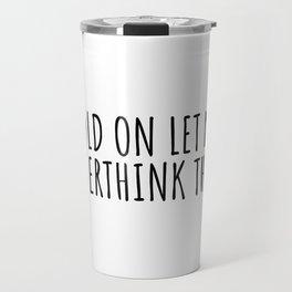 Hold on let me overthink this Travel Mug