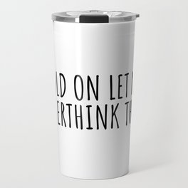 Hold on let me overthink this Travel Mug