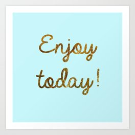 Enjoy today Art Print