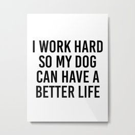 I work hard so my dog can have a better life Metal Print