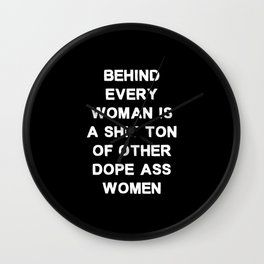 Behind every woman is a shit ton of other dope ass women - black and white Wall Clock