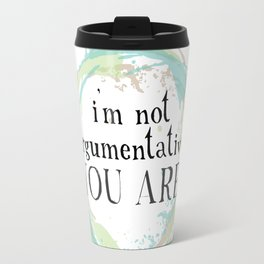 I'm not argumentative. You are! Travel Mug