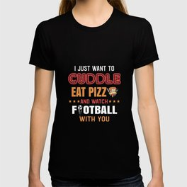 I just want to cuddle eat pizza and watch football with you T-shirt