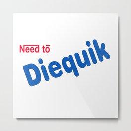 need to Diequik Metal Print
